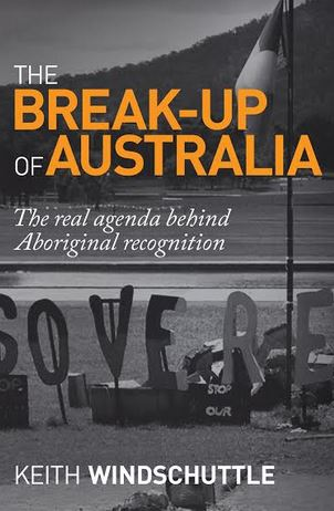 The Breakup of Australia: the Real Agenda Behind Aboriginal Recognition, Keith Windscvhuttle